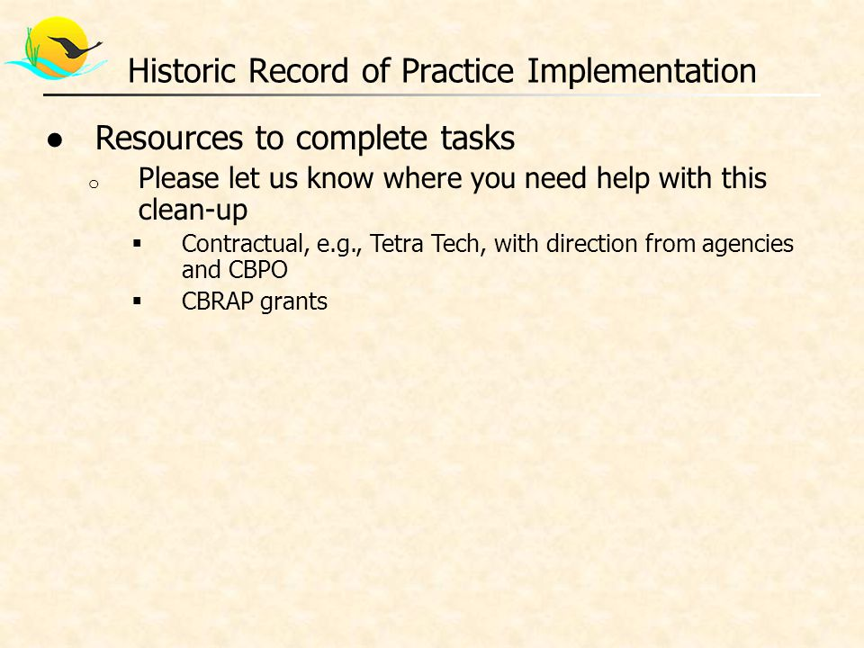 ●Resources to complete tasks o Please let us know where you need help with this clean-up  Contractual, e.g., Tetra Tech, with direction from agencies and CBPO  CBRAP grants Historic Record of Practice Implementation