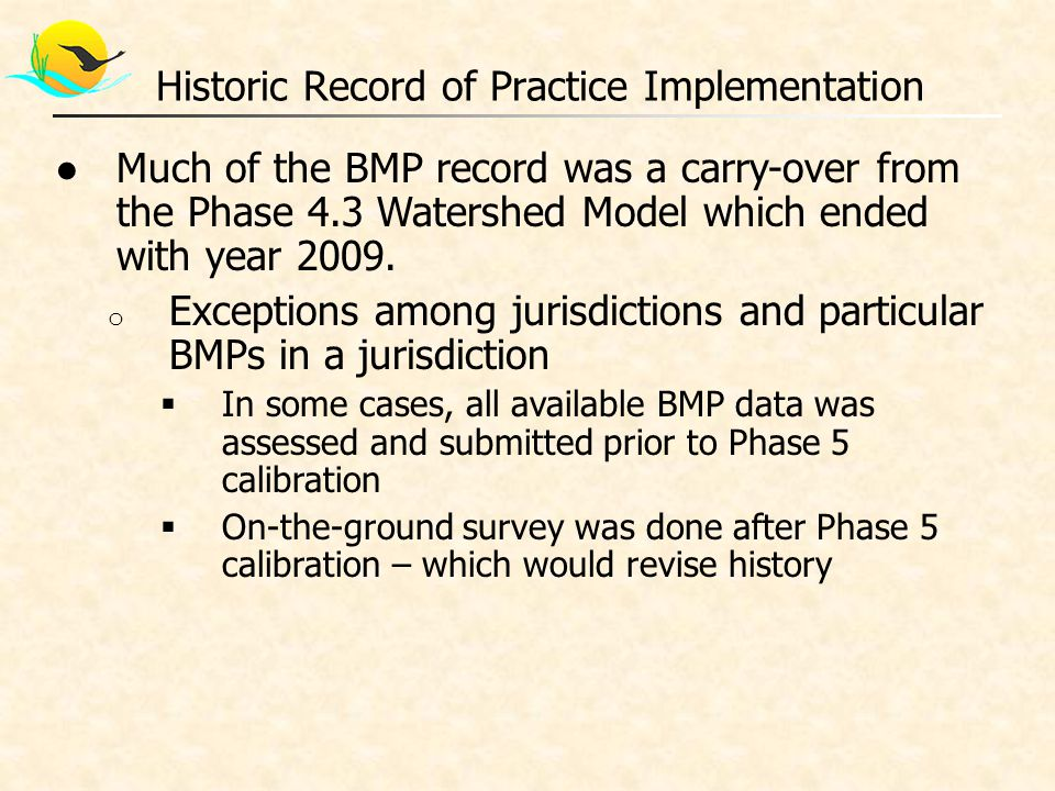 ●BMP history cleanup process CBPO could use if no other information is provided o Jurisdiction will need to make key decisions on what should be considered in data clean- up, and how  CBPO will not make these decisions Historic Record of Practice Implementation