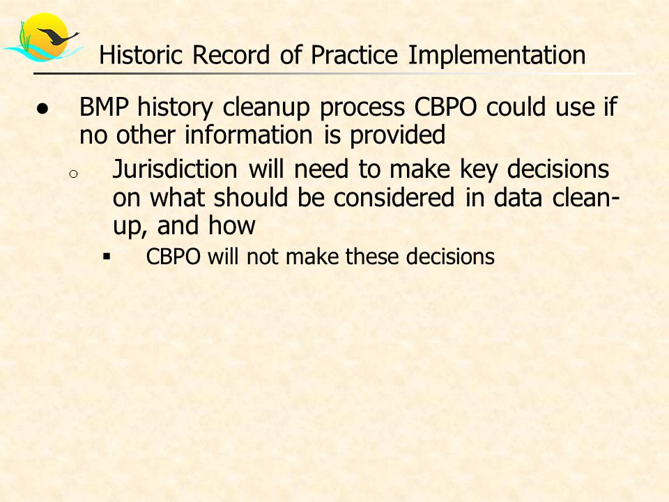 ●BMP history cleanup process CBPO could use if no other information is provided o Jurisdiction will need to make key decisions on what should be considered in data clean- up, and how  CBPO will not make these decisions Historic Record of Practice Implementation