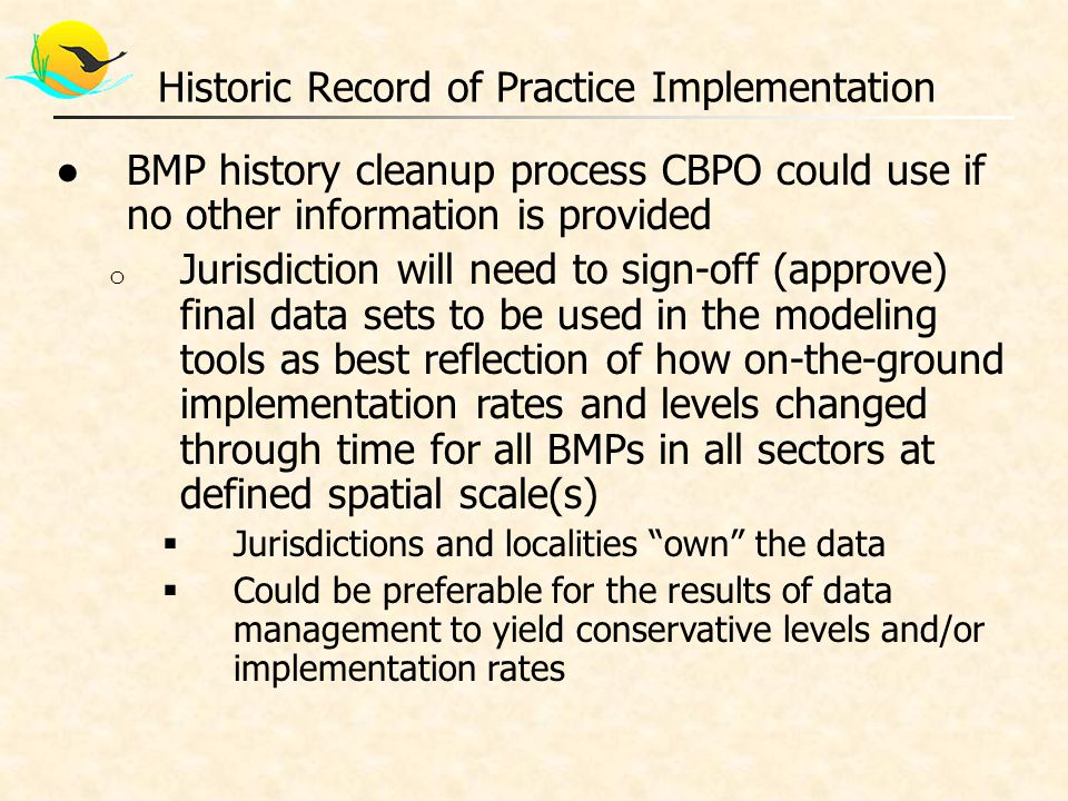 ●BMP history cleanup process CBPO could use if no other information is provided o Jurisdiction will need to sign-off (approve) final data sets to be used in the modeling tools as best reflection of how on-the-ground implementation rates and levels changed through time for all BMPs in all sectors at defined spatial scale(s)  Jurisdictions and localities own the data  Could be preferable for the results of data management to yield conservative levels and/or implementation rates Historic Record of Practice Implementation