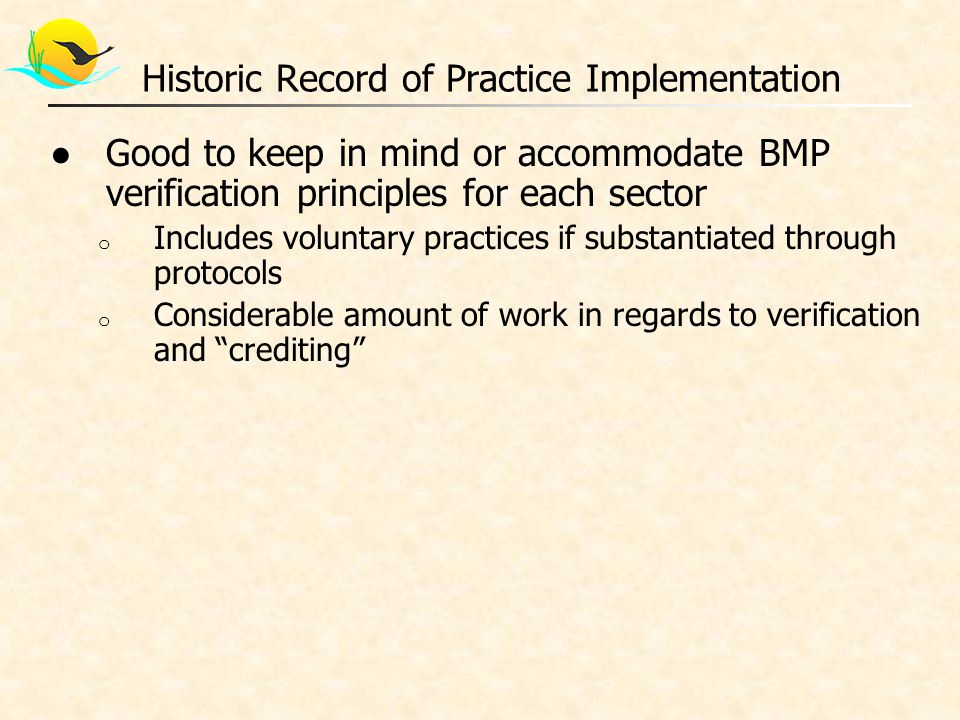 ●Good to keep in mind or accommodate BMP verification principles for each sector o Includes voluntary practices if substantiated through protocols o Considerable amount of work in regards to verification and crediting Historic Record of Practice Implementation
