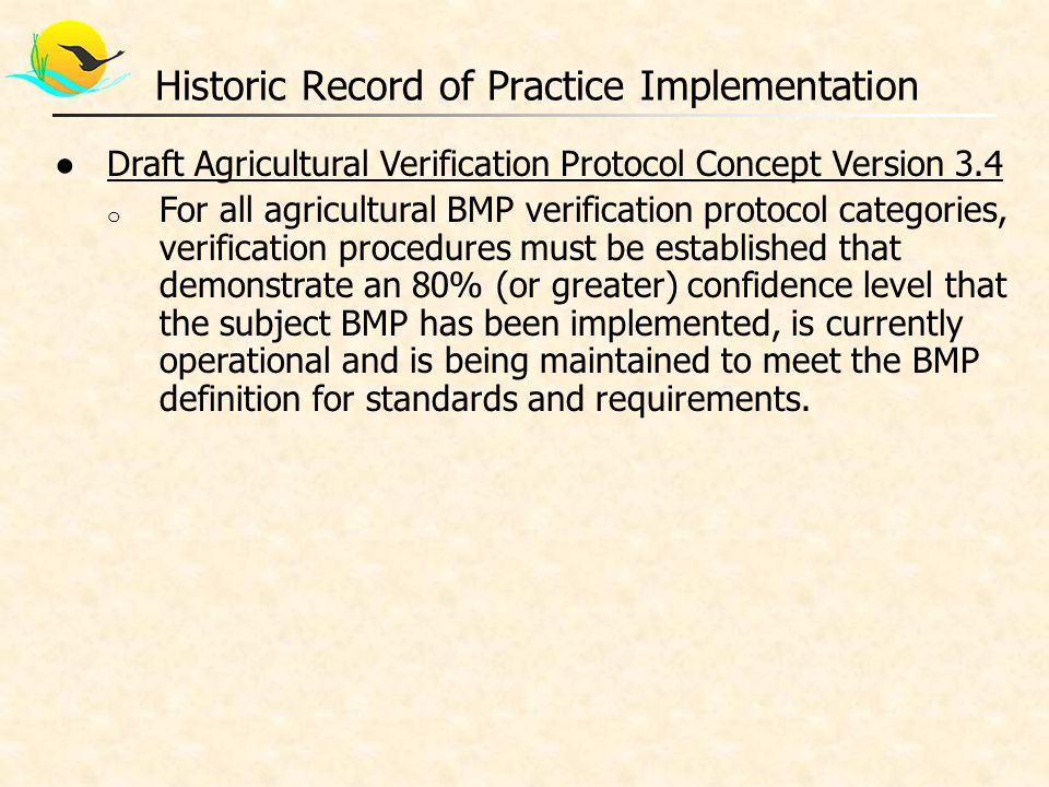 ●Draft Agricultural Verification Protocol Concept Version 3.4 o For all agricultural BMP verification protocol categories, verification procedures must be established that demonstrate an 80% (or greater) confidence level that the subject BMP has been implemented, is currently operational and is being maintained to meet the BMP definition for standards and requirements.