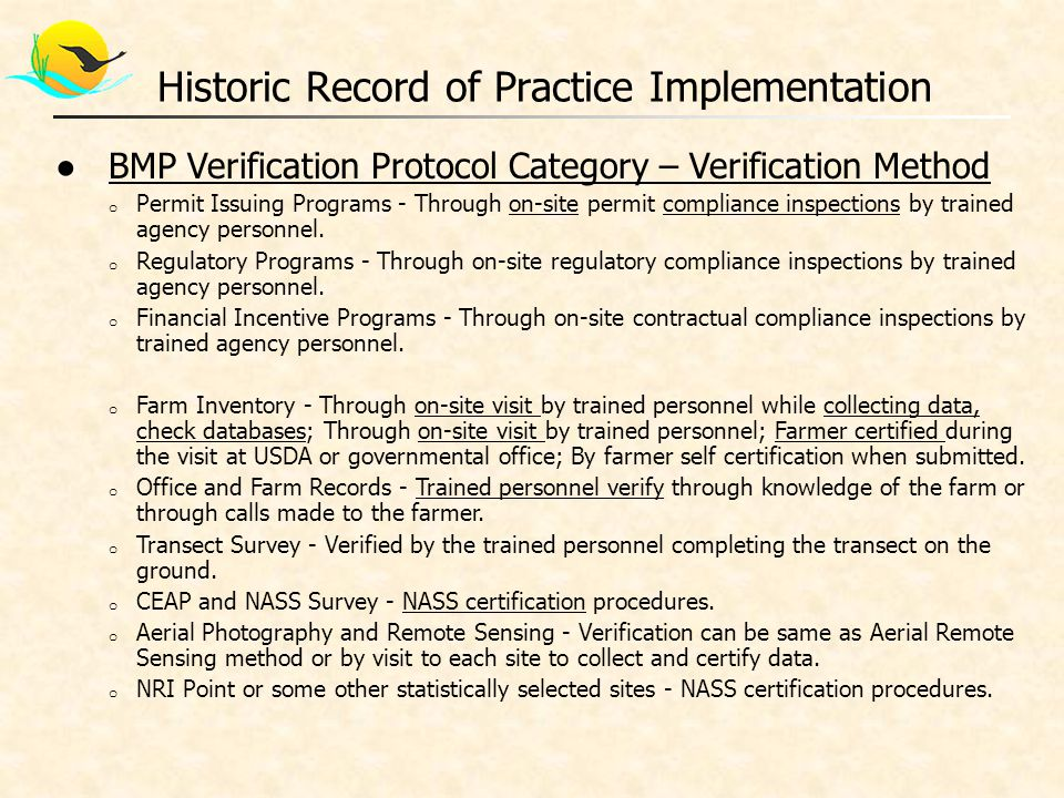 ●Principles and Protocols for Urban BMP Verification o Urban BMPS – Traditional stormwater, new runoff reduction BMPs, non-structural or operational BMPs, and restoration BMPs o Regulated BMPs : Phase 1 or 2 MS4 permit with BMP maintenance program and the capacity to inspect within a portion or all of each permit cycle (typically 5 year cycle)  Removal Rate Tied to Visual Inspections - Urban BMPs will have a defined time-frame in which the pollutant removal rate applies, which can be renewed or extended based on a visual inspection that confirms that the BMP still exists, is adequately maintained and is operating as designed o Semi-Regulated BMPs : Installed locally under a state CGP outside MS4 community – not required to have inspection program to enforce maintenance o Non-regulated BMPs : Voluntarily installed in a non-MS4 community o Legacy BMPs : Urban BMPs in a community that the state has reported to CBPO for inclusion into any past version of the CBWM  Actual BMPs with a geographic address  Actual BMPs that lack a specific geographic address  Estimated BMPs that were projected based on some assumed level of development activity and compliance with state stormwater regulations o Discovered BMPs : Any BMP that was installed in the past but was never reported to the state or CBPO  Older BMPs installed prior to the establishment of state BMP reporting systems  Voluntary BMPs Historic Record of Practice Implementation