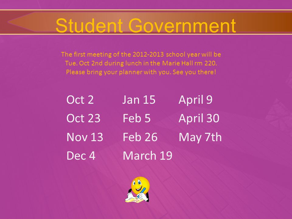 Student Government Oct 2 Oct 23 Nov 13 Dec 4 Jan 15 Feb 5 Feb 26 March 19 April 9 April 30 May 7th The first meeting of the 2012-2013 school year will be Tue.