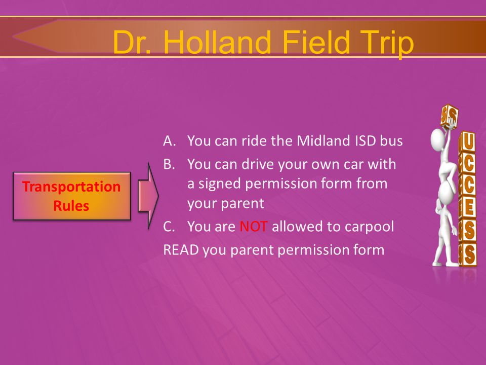 A.You can ride the Midland ISD bus B.You can drive your own car with a signed permission form from your parent C.You are NOT allowed to carpool READ you parent permission form Transportation Rules Transportation Rules Dr.