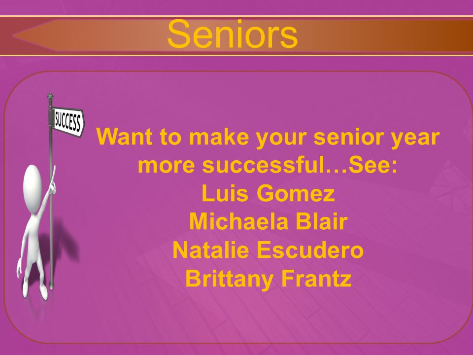 Seniors Want to make your senior year more successful…See: Luis Gomez Michaela Blair Natalie Escudero Brittany Frantz