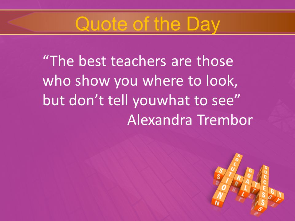Quote of the Day The best teachers are those who show you where to look, but don't tell youwhat to see Alexandra Trembor