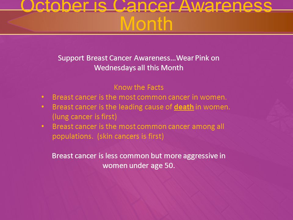 October is Cancer Awareness Month Support Breast Cancer Awareness…Wear Pink on Wednesdays all this Month Know the Facts Breast cancer is the most common cancer in women.