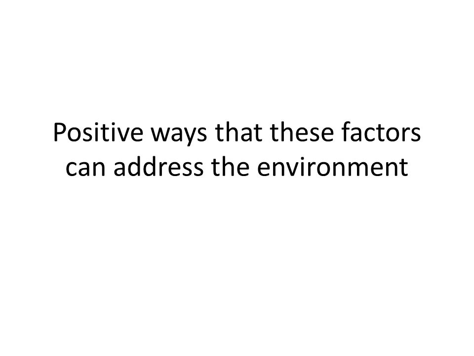 Positive ways that these factors can address the environment