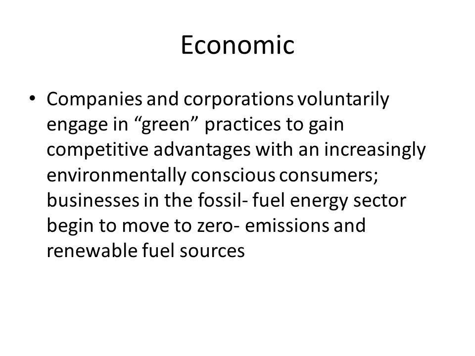 Economic Companies and corporations voluntarily engage in green practices to gain competitive advantages with an increasingly environmentally conscious consumers; businesses in the fossil- fuel energy sector begin to move to zero- emissions and renewable fuel sources