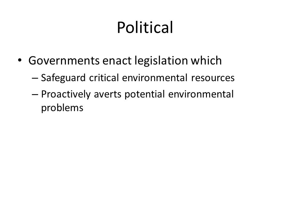 Political Governments enact legislation which – Safeguard critical environmental resources – Proactively averts potential environmental problems