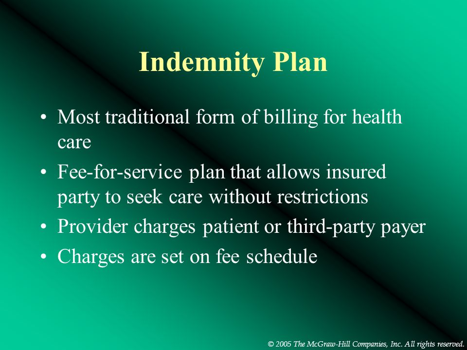 © 2005 The McGraw-Hill Companies, Inc. All rights reserved. Indemnity Plan Most traditional form of billing for health care Fee-for-service plan that