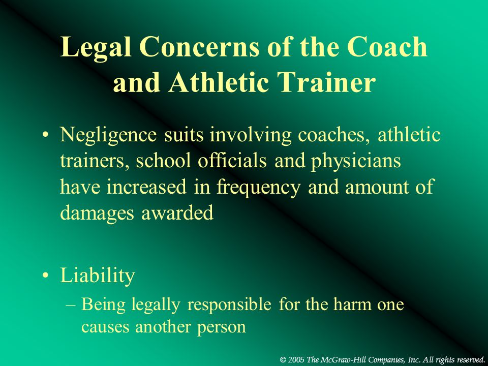 © 2005 The McGraw-Hill Companies, Inc. All rights reserved. Legal Concerns of the Coach and Athletic Trainer Negligence suits involving coaches, athle