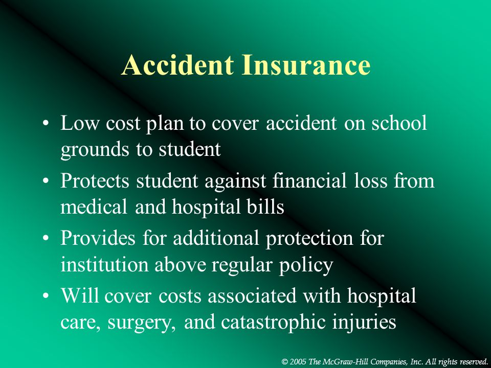 © 2005 The McGraw-Hill Companies, Inc. All rights reserved. Accident Insurance Low cost plan to cover accident on school grounds to student Protects s