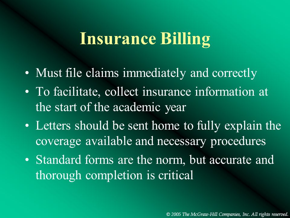 © 2005 The McGraw-Hill Companies, Inc. All rights reserved. Insurance Billing Must file claims immediately and correctly To facilitate, collect insura