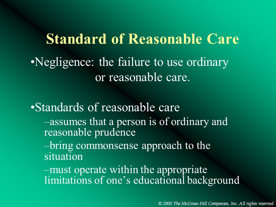 © 2005 The McGraw-Hill Companies, Inc. All rights reserved. Standard of Reasonable Care Negligence: the failure to use ordinary or reasonable care. St