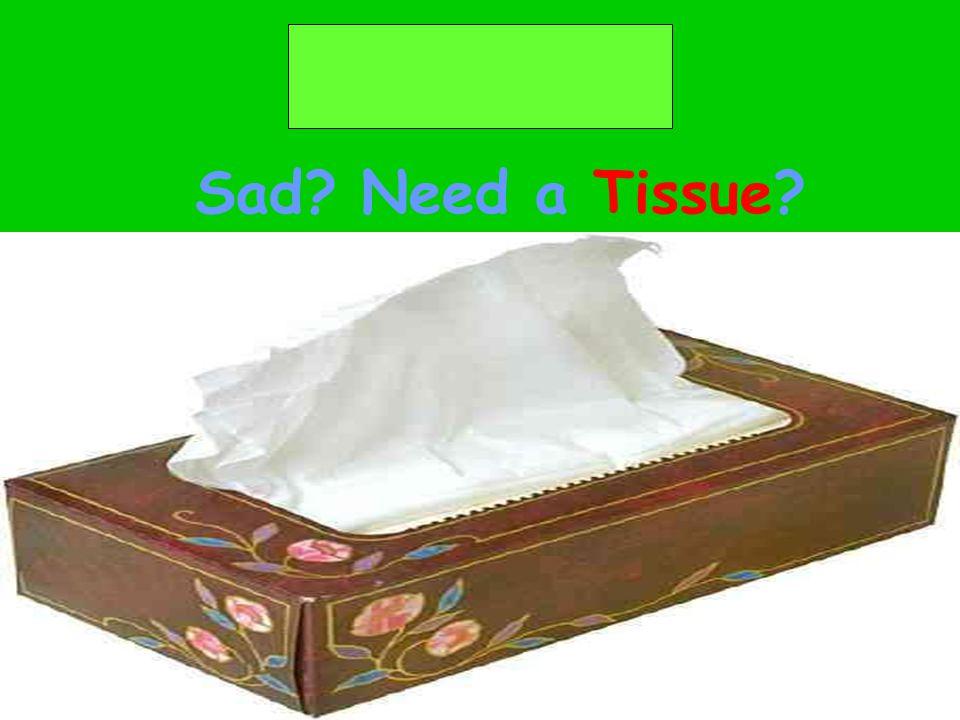 Sad? Need a Tissue?