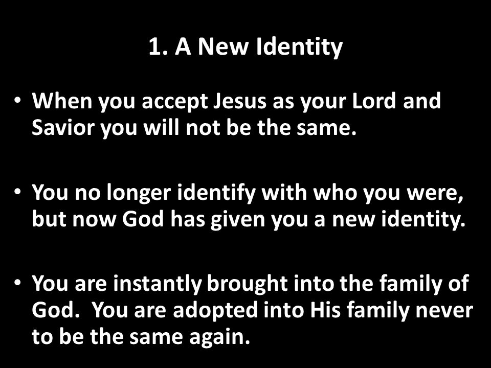 1. A New Identity When you accept Jesus as your Lord and Savior you will not be the same. You no longer identify with who you were, but now God has gi