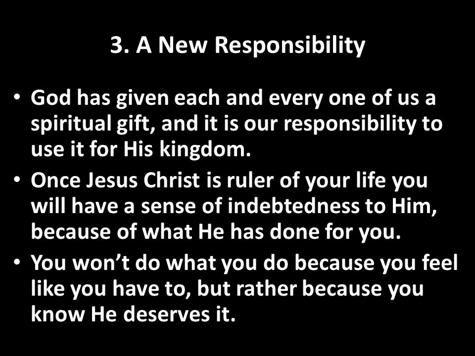 3. A New Responsibility God has given each and every one of us a spiritual gift, and it is our responsibility to use it for His kingdom. Once Jesus Ch