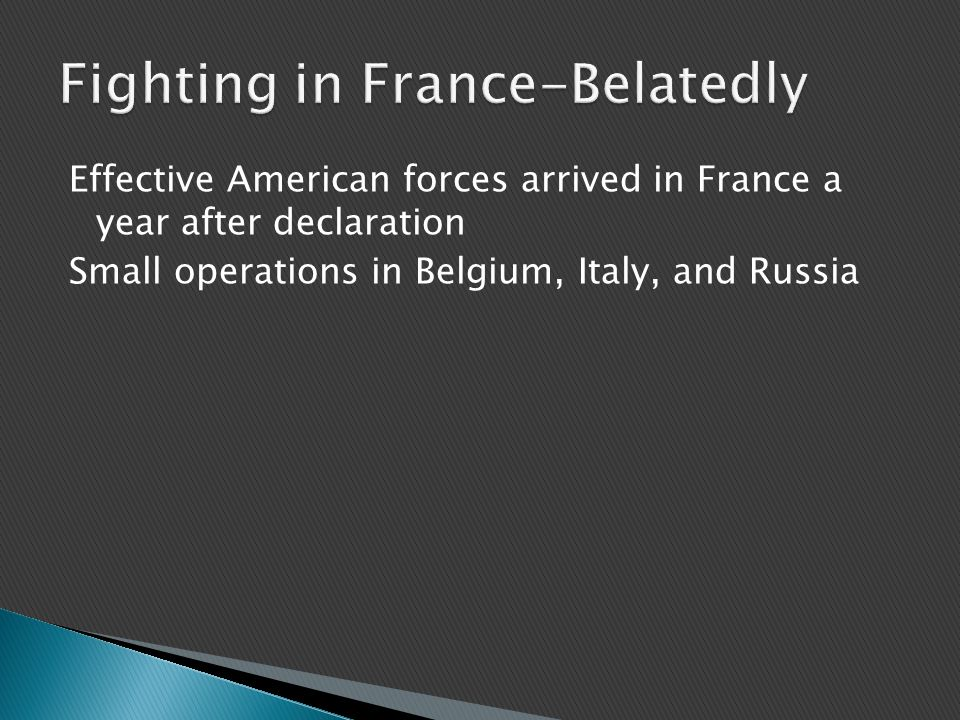 Effective American forces arrived in France a year after declaration Small operations in Belgium, Italy, and Russia