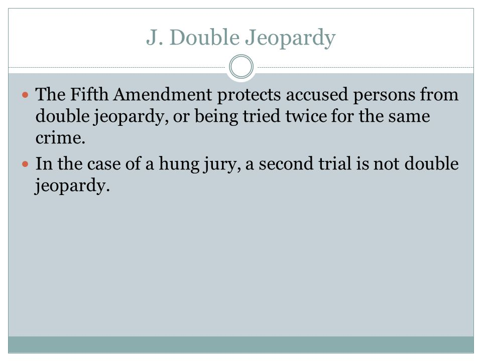 J. Double Jeopardy The Fifth Amendment protects accused persons from double jeopardy, or being tried twice for the same crime. In the case of a hung j