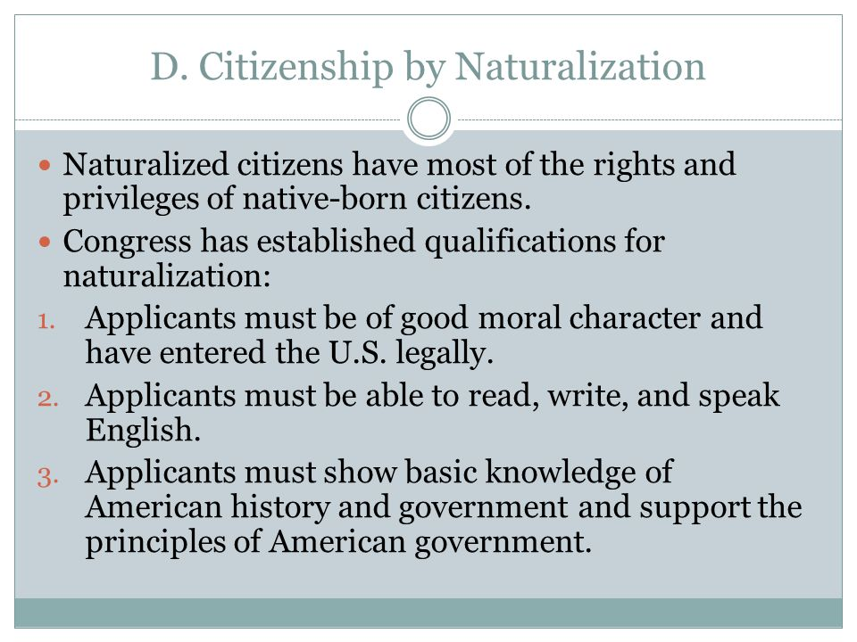 D. Citizenship by Naturalization Naturalized citizens have most of the rights and privileges of native-born citizens. Congress has established qualifi