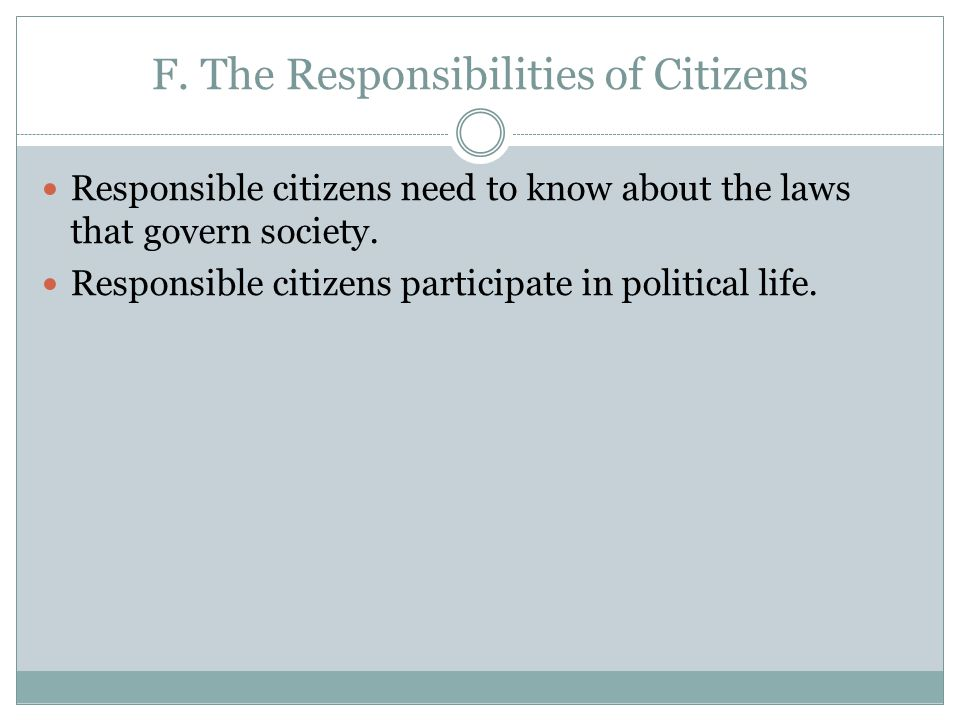 F. The Responsibilities of Citizens Responsible citizens need to know about the laws that govern society. Responsible citizens participate in politica