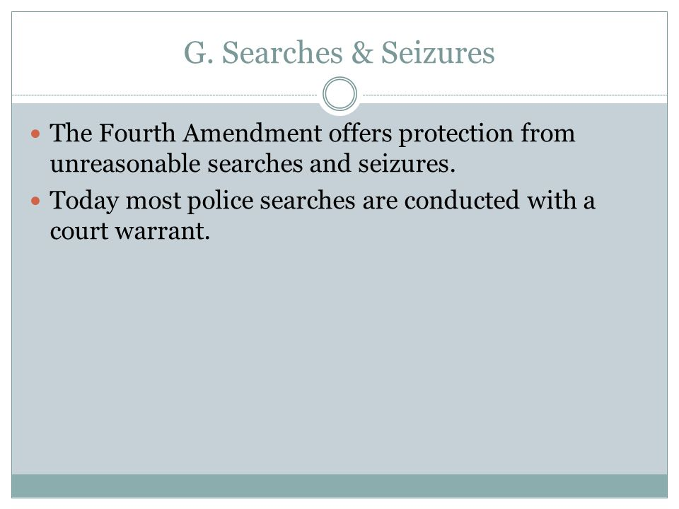 G. Searches & Seizures The Fourth Amendment offers protection from unreasonable searches and seizures. Today most police searches are conducted with a