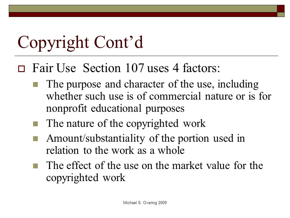 Copyright Cont'd  Fair Use Section 107 uses 4 factors: The purpose and character of the use, including whether such use is of commercial nature or is