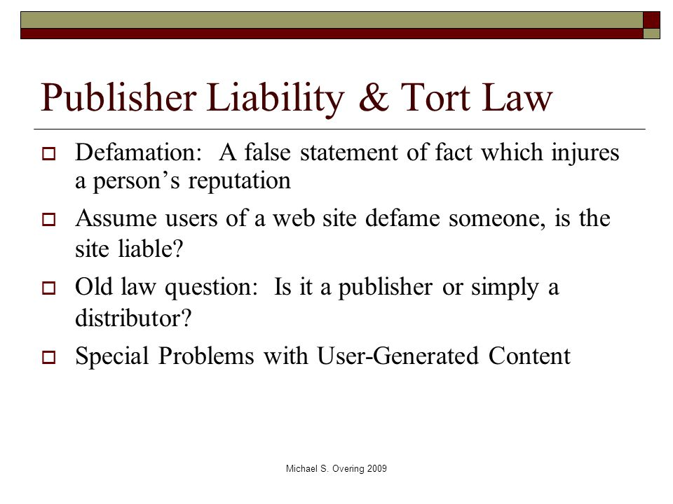 Publisher Liability & Tort Law  Defamation: A false statement of fact which injures a person's reputation  Assume users of a web site defame someone