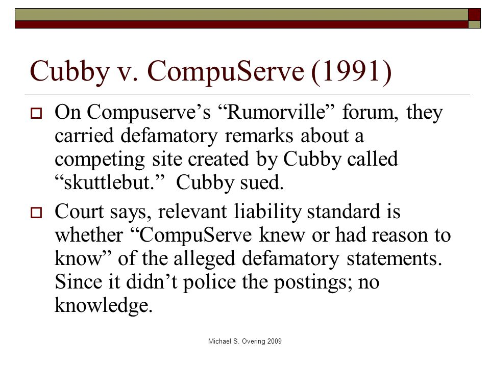 "Cubby v. CompuServe (1991)  On Compuserve's ""Rumorville"" forum, they carried defamatory remarks about a competing site created by Cubby called ""skutt"