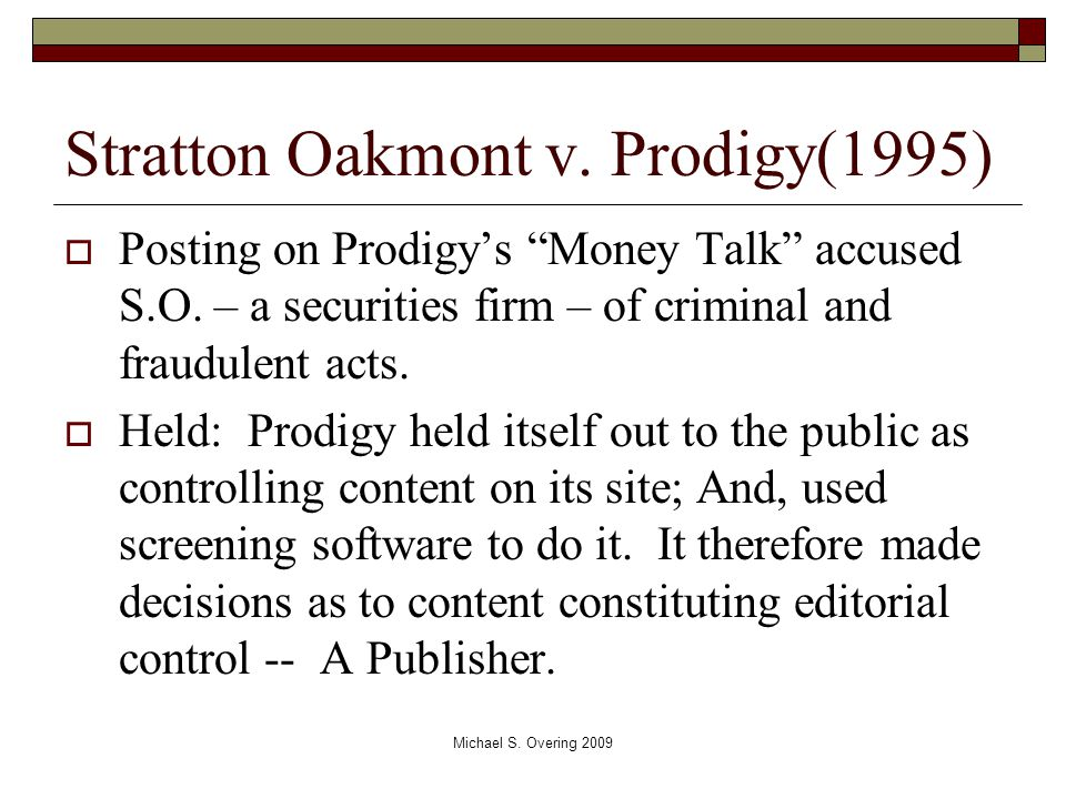 "Stratton Oakmont v. Prodigy(1995)  Posting on Prodigy's ""Money Talk"" accused S.O. – a securities firm – of criminal and fraudulent acts.  Held: Prod"