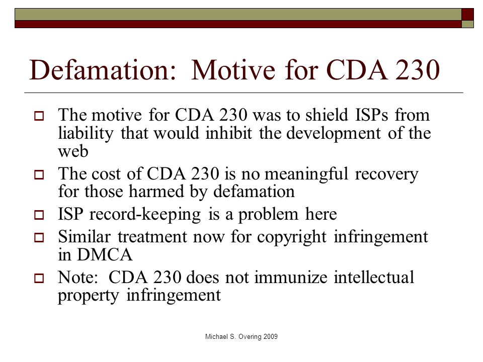 Defamation: Motive for CDA 230  The motive for CDA 230 was to shield ISPs from liability that would inhibit the development of the web  The cost of