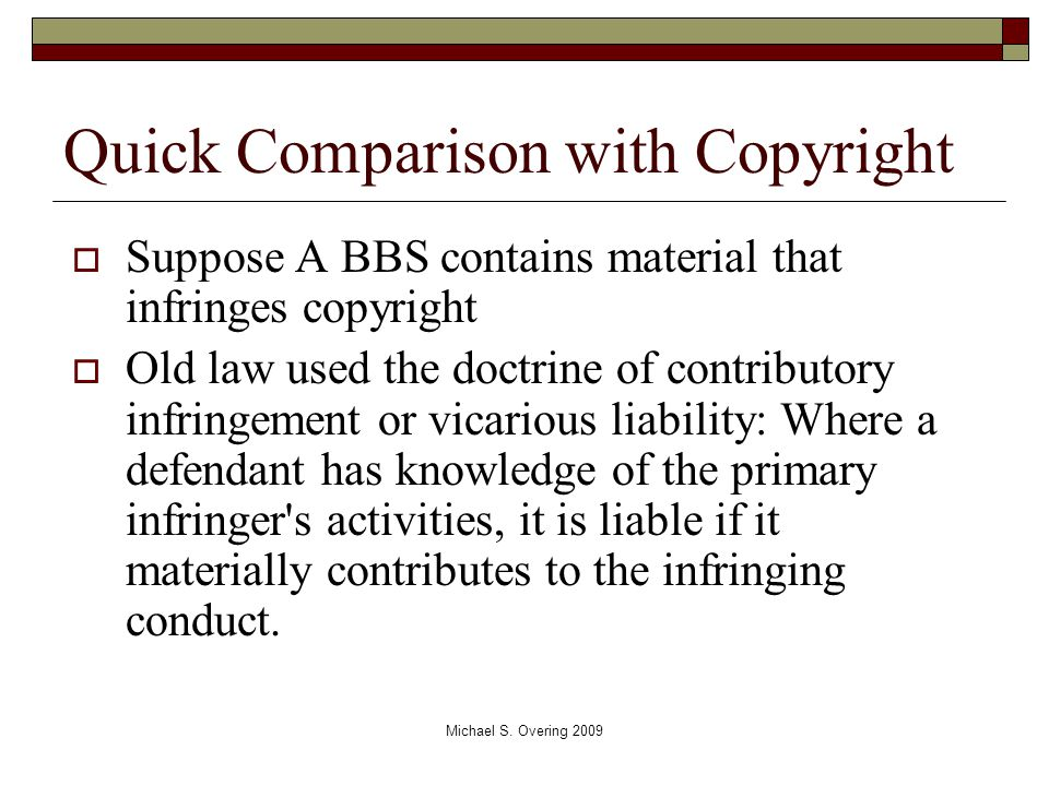 Quick Comparison with Copyright  Suppose A BBS contains material that infringes copyright  Old law used the doctrine of contributory infringement or