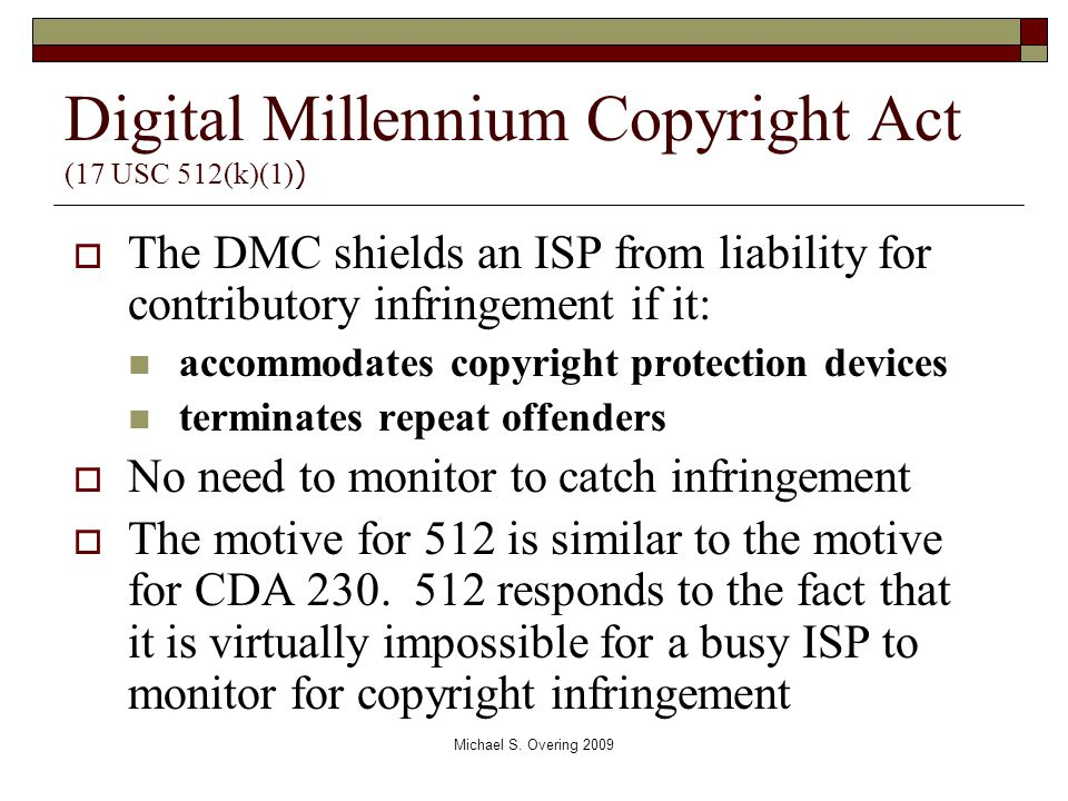 Digital Millennium Copyright Act (17 USC 512(k)(1) )  The DMC shields an ISP from liability for contributory infringement if it: accommodates copyrig