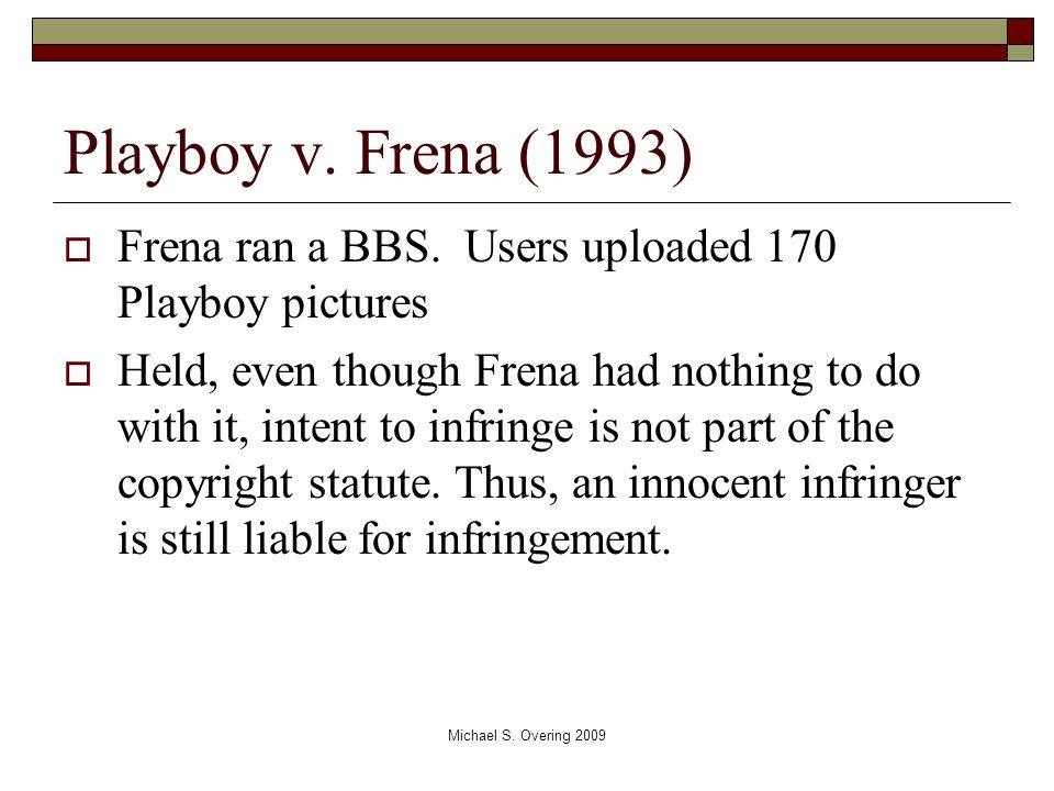 Playboy v. Frena (1993)  Frena ran a BBS. Users uploaded 170 Playboy pictures  Held, even though Frena had nothing to do with it, intent to infringe