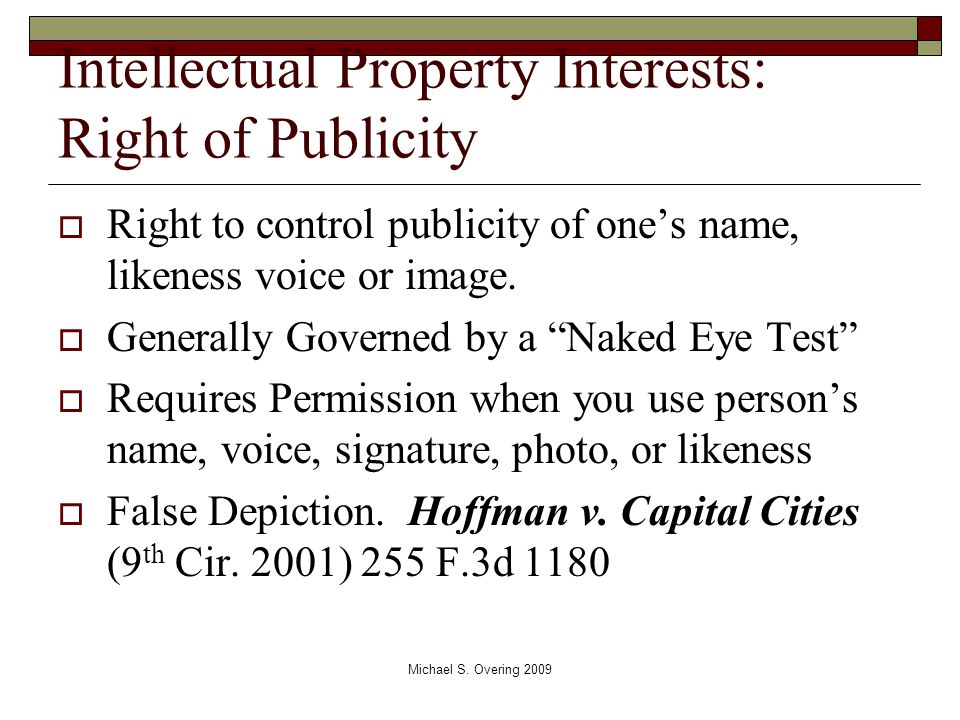 "Intellectual Property Interests: Right of Publicity  Right to control publicity of one's name, likeness voice or image.  Generally Governed by a ""Na"