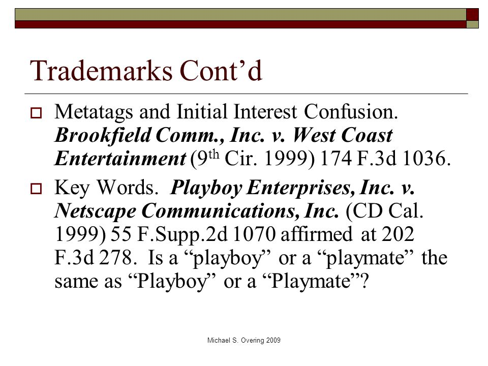Trademarks Cont'd  Metatags and Initial Interest Confusion. Brookfield Comm., Inc. v. West Coast Entertainment (9 th Cir. 1999) 174 F.3d 1036.  Key