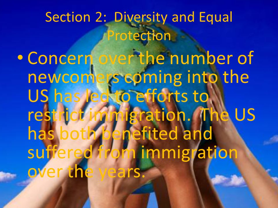 Section 2: Diversity and Equal Protection Concern over the number of newcomers coming into the US has led to efforts to restrict immigration. The US h
