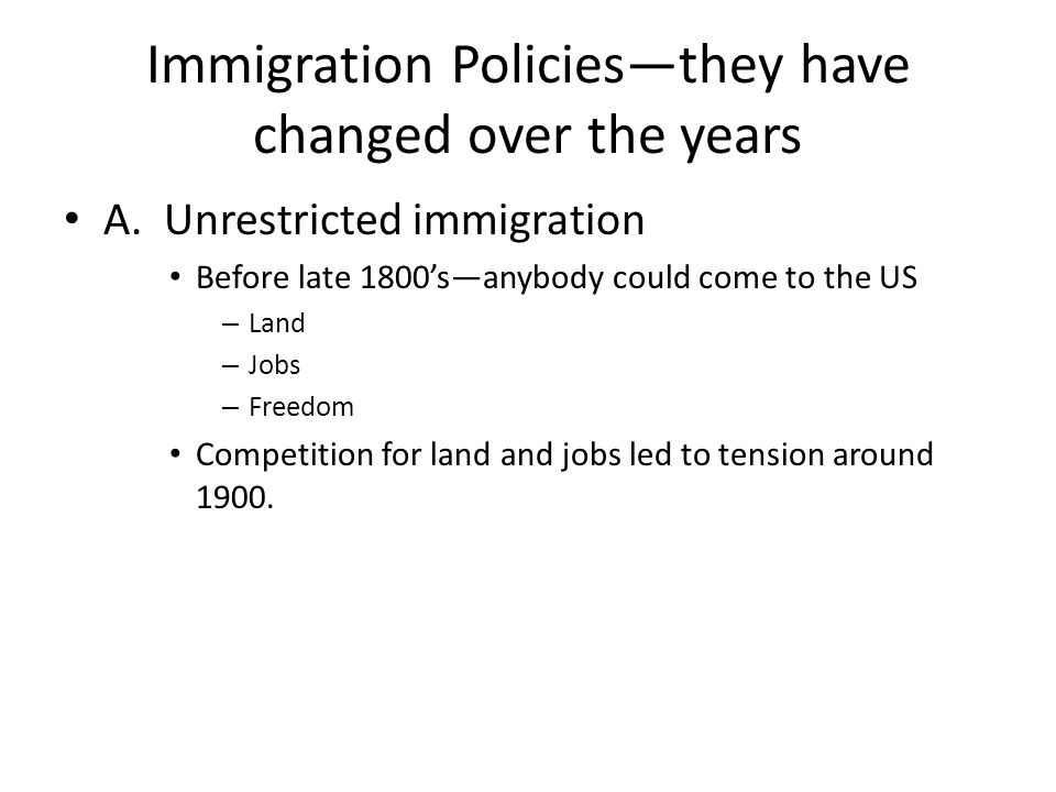 Immigration Policies—they have changed over the years A. Unrestricted immigration Before late 1800's—anybody could come to the US – Land – Jobs – Free