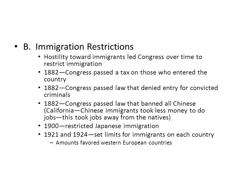 B. Immigration Restrictions Hostility toward immigrants led Congress over time to restrict immigration 1882—Congress passed a tax on those who entered