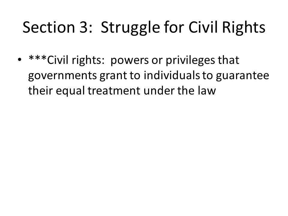 Section 3: Struggle for Civil Rights ***Civil rights: powers or privileges that governments grant to individuals to guarantee their equal treatment un