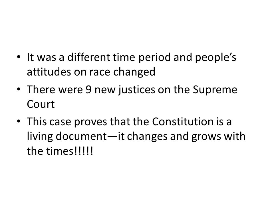 It was a different time period and people's attitudes on race changed There were 9 new justices on the Supreme Court This case proves that the Constit
