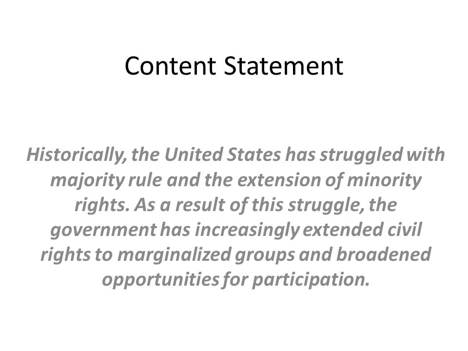 Content Statement Historically, the United States has struggled with majority rule and the extension of minority rights. As a result of this struggle,