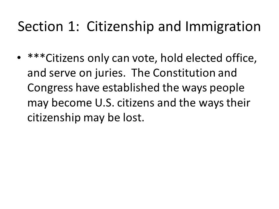 Section 1: Citizenship and Immigration ***Citizens only can vote, hold elected office, and serve on juries. The Constitution and Congress have establi