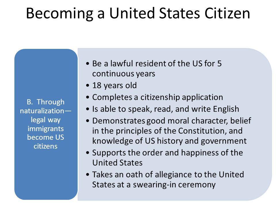Becoming a United States Citizen Be a lawful resident of the US for 5 continuous years 18 years old Completes a citizenship application Is able to spe