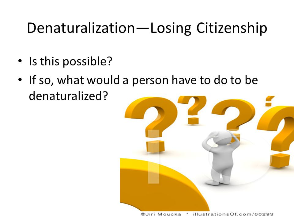 Denaturalization—Losing Citizenship Is this possible? If so, what would a person have to do to be denaturalized?