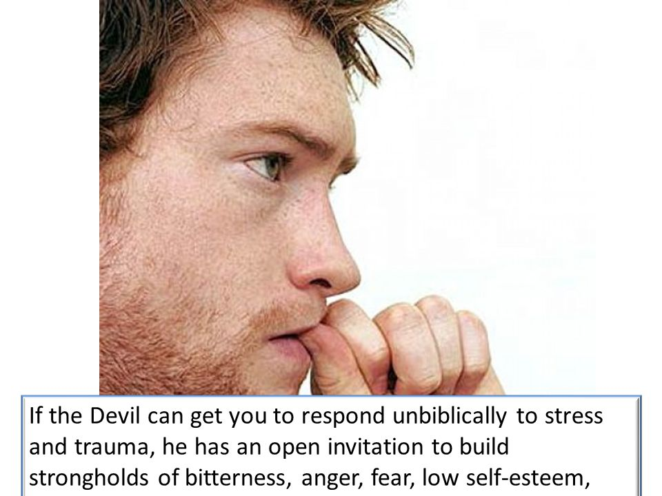 If the Devil can get you to respond unbiblically to stress and trauma, he has an open invitation to build strongholds of bitterness, anger, fear, low