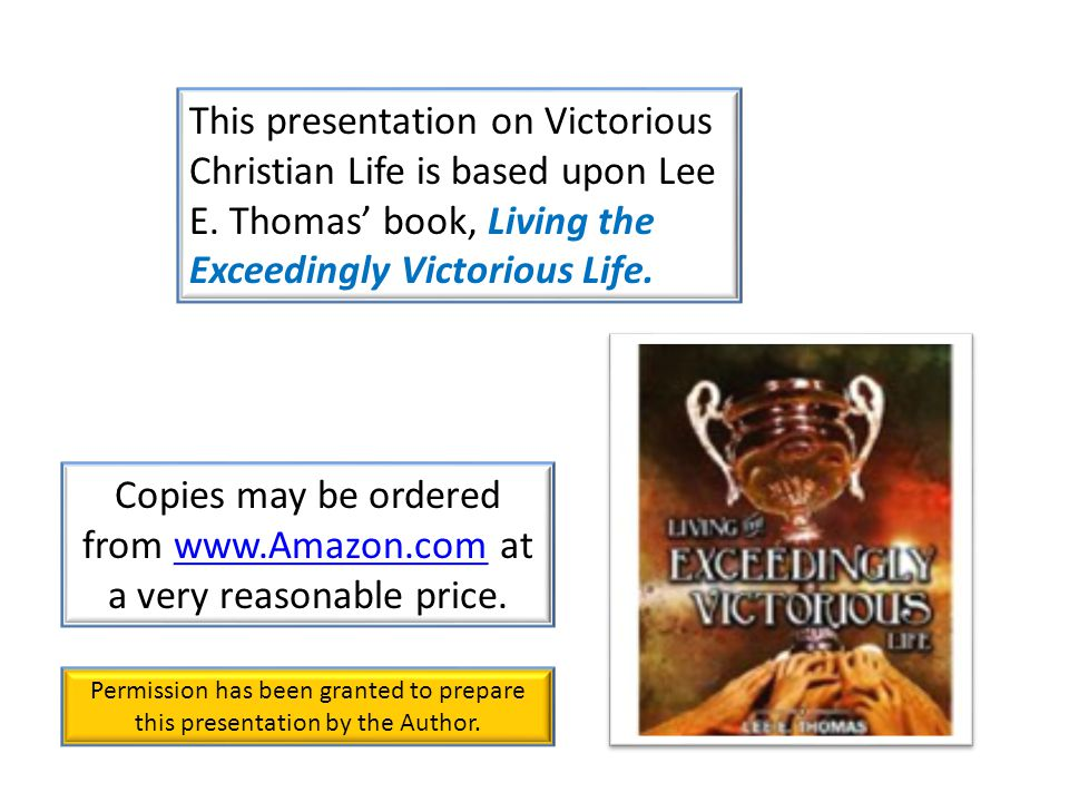 This presentation on Victorious Christian Life is based upon Lee E. Thomas' book, Living the Exceedingly Victorious Life. Copies may be ordered from w