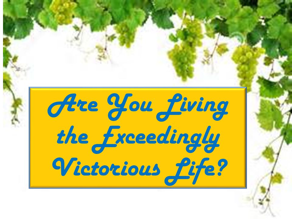 Are You Living the Exceedingly Victorious Life?